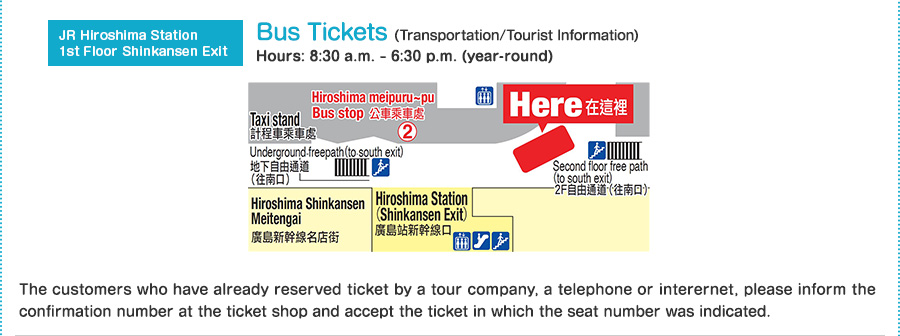 JR Hiroshima Station 1st Floor Shinkansen Exit Bus Tickets(Transportation/Tourist Information) Hours: 8:30 a.m. – 6:30 p.m. (year-round) The customers who have already reserved ticket by a tour company, a telephone or interernet, please inform the confirmation number at the ticket shop and accept the ticket in which the seat number was indicated.