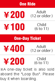 "One RIde ¥200 Adult(12 or older) ¥100 Child(6 to 11) * A one-day ticket is also sold aboard the ""Loop Bus"". Please buy it when boarding. One-Day Ticket ¥100 Adult(12 or older) ¥400 Child(6 to 11)"