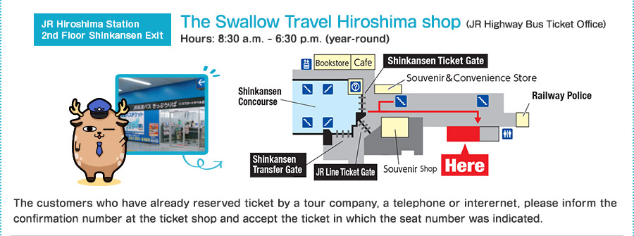 JR Hiroshima Station 2nd Floor Shinkansen Exit the Swallow Travel Hiroshima shop(JR Highway Bus Ticket Office) Open: 8:30 a.m. ? 6:30 p.m. (a year-round) The customers who have already reserved ticket by a tour company, a telephone or interernet, please inform the confirmation number at the ticket shop and accept the ticket in which the seat number was indicated.